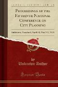 Proceedings of the Fifteenth National Conference on City Planning: Baltimore, Maryland, April 30, May 1-2, 1923 (Classic Reprint)