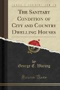 The Sanitary Condition of City and Country Dwelling Houses (Classic Reprint)