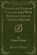 Scenes and Tales of Country Life with Recollections of Natural History (Classic Reprint)