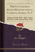 The Littlefield Stove Manufacturing Company, Albany, N. y: Organized July 25th, 1865, Under the Laws of the State of New York (Classic Reprint)