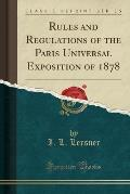 Rules and Regulations of the Paris Universal Exposition of 1878 (Classic Reprint)