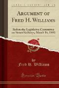 Argument of Fred H. Williams: Before the Legislative Committee on Street Railways, March 16, 1893 (Classic Reprint)