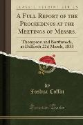 A Full Report of the Proceedings at the Meetings of Messrs.: Thompson and Borthwock, at Dalkeith 22d March, 1833 (Classic Reprint)