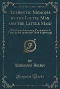 Authentic Memoirs of the Little Man and the Little Maid: With Some Interesting Particulars of Their Lives; Illustrated with Engravings (Classic Reprin