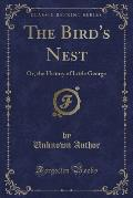The Bird's Nest: Or, the History of Little George (Classic Reprint)