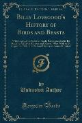 Billy Lovegood's History of Birds and Beasts: With Instructive Poems on Each; Recommended to Be Read by All Little Masters and Misses, Who Wish to Be