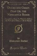 Ducks and Green Peas Or, the Newcastle Rider: Founded on Fact; To Which Is Added, the Newcastle Rider, a Tale in Rhyme (Classic Reprint)