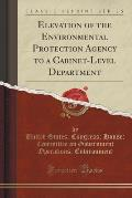 Elevation of the Environmental Protection Agency to a Cabinet-Level Department (Classic Reprint)