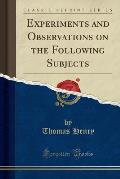 Experiments and Observations on the Following Subjects (Classic Reprint)
