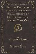 Familiar Dialogues for the Instruction and Amusement of Children of Four and Five Years Old (Classic Reprint)
