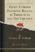 Faust: A Grand Fantastic Ballet, in Three Acts and Ten Tableaux (Classic Reprint)