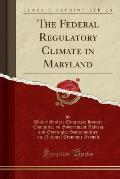 The Federal Regulatory Climate in Maryland (Classic Reprint)