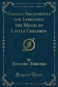 Garden Amusements for Improving the Minds of Little Children (Classic Reprint)
