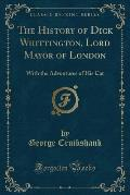 The History of Dick Whittington, Lord Mayor of London: With the Adventures of His Cat (Classic Reprint)