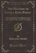 The History of Little King Pippin: With an Account of the Melancholy Death of Four Naughty Boys Who Were Devoured by Wild Beasts; And the Wonderful De
