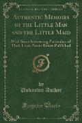 Authentic Memoirs of the Little Man and the Little Maid: With Some Interesting Particulars of Their Lives; Never Before Published (Classic Reprint)