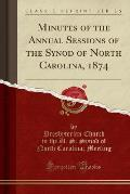 Minutes of the Annual Sessions of the Synod of North Carolina, 1874 (Classic Reprint)