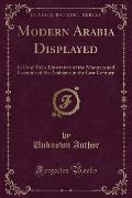 Modern Arabia Displayed: In Four Tales Illustrative of the Manners and Customs of the Arabians in the Last Century (Classic Reprint)