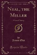 Neal, the Miller: A Son of Liberty (Classic Reprint)