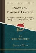 Notes on Bayonet Training: Compiled from Foreign Reports, Army War College March, 1917 (Classic Reprint)