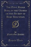 The Pony Rider Boys, in the Ozarks or the Secret of Ruby Mountain (Classic Reprint)