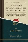 The Practical Explanation of Cancer in the Female Breast: With the Method of Cure and Cases of Illustration; With an Appendix (Classic Reprint)