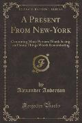 A Present from New-York: Containing Many Pictures Worth Seeing, and Some Things Worth Remembering (Classic Reprint)