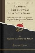 Record of Experiments at Fort Scott, Kansas: In the Manufacture of Sugar from Sorghum and Sugar-Canes, in 1886 (Classic Reprint)