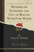 Remarks on Supplying the City of Boston with Pure Water (Classic Reprint)