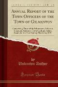Annual Report of the Town Officers of the Town of Gilmanton: Comprising Those of the Selectment, Collector, Treasurer, Auditors, Town Clerk and School