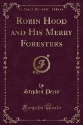 Robin Hood and His Merry Foresters (Classic Reprint)