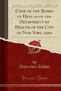 Code of the Board of Health of the Department of Health of the City of New York 1920 (Classic Reprint)
