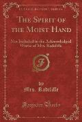 The Spirit of the Moist Hand: Not Included in the Acknowledged Works of Mrs. Radcliffe (Classic Reprint)