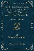 The Entertaining Story of Little Red Riding Hood; To Which Is Added, Tom Thumb's Toy: Adorned with Cuts (Classic Reprint)