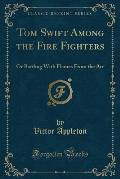 Tom Swift Among the Fire Fighters: Or Battling with Flames from the Air (Classic Reprint)