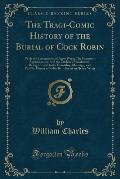 The Tragi-Comic History of the Burial of Cock Robin: With the Lementation of Jenny Wren; The Sparrow's Apprehension: And the Cuckoo's Punishment, Bein
