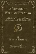 A Voyage of William Belshaw: A Native of Liverpool, Up the Mediterranean, Published in 1839 (Classic Reprint)