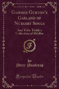 Gammer Gurton's Garland of Nursery Songs: And Toby Tickle's Collection of Riddles (Classic Reprint)