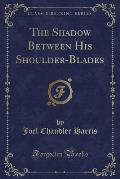 The Shadow Between His Shoulder-Blades (Classic Reprint)