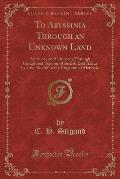 To Abyssinia Through an Unknown Land: An Account of a Journey Through Unexplored Regions of British East Africa by Lake Rudolf to the Kingdom of Menel