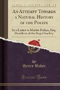 An Attempt Towards a Natural History of the Polype: In a Letter to Martin Folkes, Esq. President of the Royal Society (Classic Reprint)