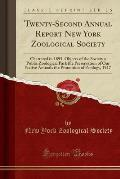 Twenty-Second Annual Report New York Zoological Society: Chartered in 1895, Objects of the Society a Public Zoological Park the Preservation of Our Na