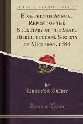 Eighteenth Annual Report of the Secretary of the State Horticultural Society of Michigan, 1888 (Classic Reprint)