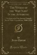 The Voyage of the 'Why Not? in the Antarctic: The Journal of the Second French South Polar Expedition, 1908-1910 (Classic Reprint)