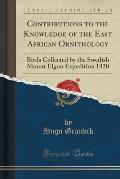 Contributions to the Knowledge of the East African Ornithology: Birds Collected by the Swedish Mount Elgon Expedition 1920 (Classic Reprint)