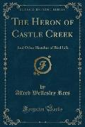 The Heron of Castle Creek: And Other Sketches of Bird Life (Classic Reprint)