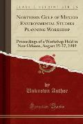 Northern Gulf of Mexico Environmental Studies Planning Workshop: Proceedings of a Workshop Held in New Orleans, August 15-17, 1989 (Classic Reprint)
