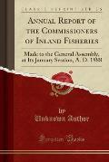 Annual Report of the Commissioners of Inland Fisheries: Made to the General Assembly, at Its January Session, A. D. 1888 (Classic Reprint)
