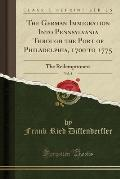 The German Immigration Into Pennsylvania: Through the Port of Philadelphia, 1700 to 1775; The Redemptioners (Classic Reprint)