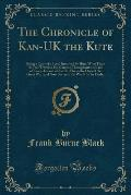 The Chronicle of Kan-UK the Kute: Being a Copy of a Scroll Inscribed by Him, What Time He Did Travel in His Caravan Throughout the Land of Kan-A-Da an